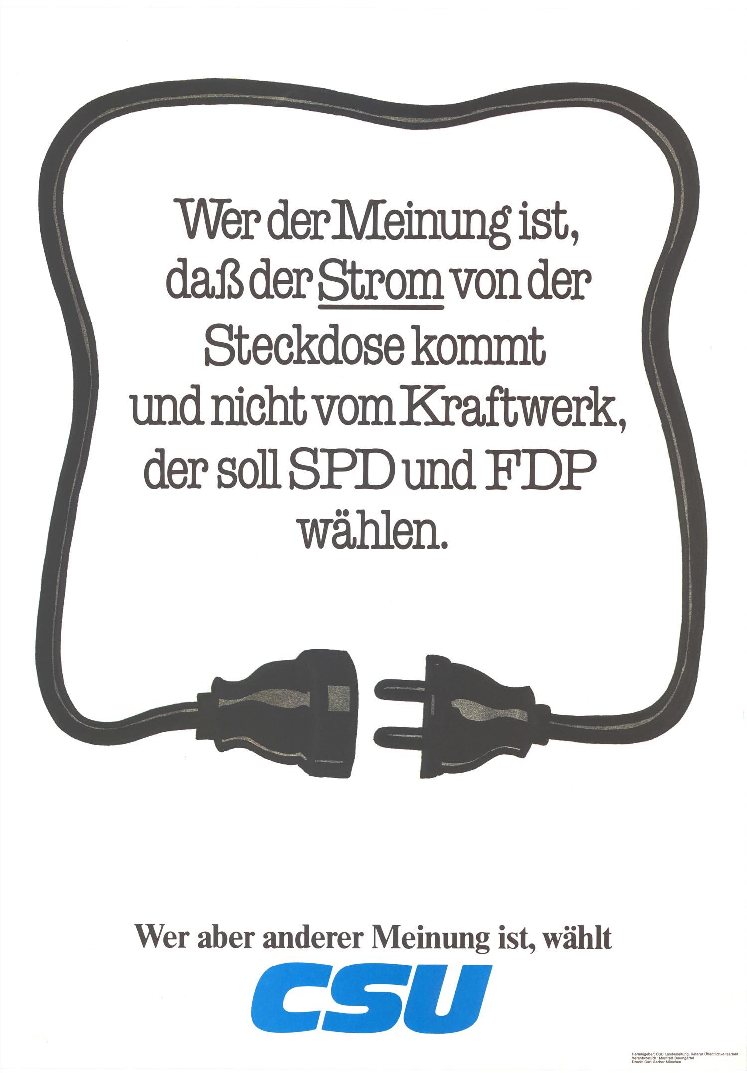 Wer der Meinung ist, daß der Strom von der Steckdose kommt und nicht vom Kraftwerk, der soll SPD und FDP wählen. Wer aber anderer Meinung ist, wählt CSU